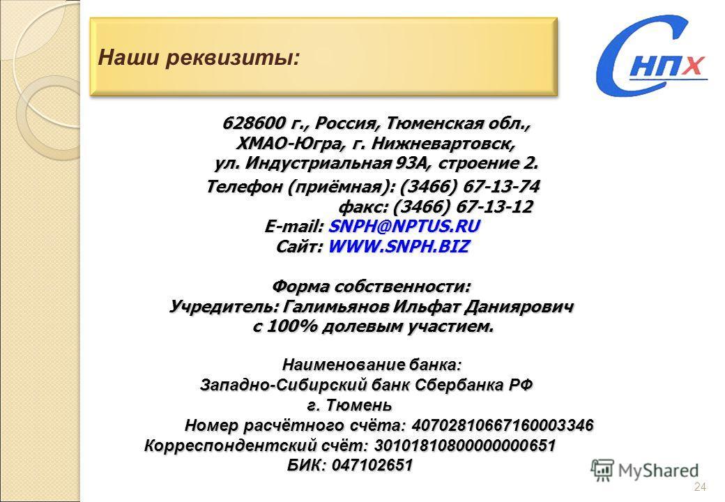 24 Наши реквизиты: 628600 г., Россия, Тюменская обл., ХМАО-Югра, г. Нижневартовск, ул. Индустриальная 93А, строение 2. Телефон (приёмная): (3466) 67-13-74 факс: (3466) 67-13-12 факс: (3466) 67-13-12 E-mail: SNPH@NPTUS.RU Сайт: WWW.SNPH.BIZ Форма собс