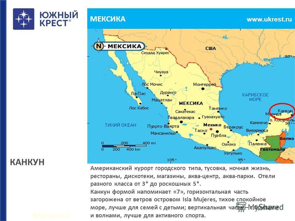 Мексика www.ukrest.ru МЕКСИКА Американский курорт городского типа, тусовка, ночная жизнь, рестораны, дискотеки, магазины, аква-центр, аква-парки. Отели разного класса от 3* до роскошных 5*. Канкун формой напоминает «7», горизонтальная часть загорожен