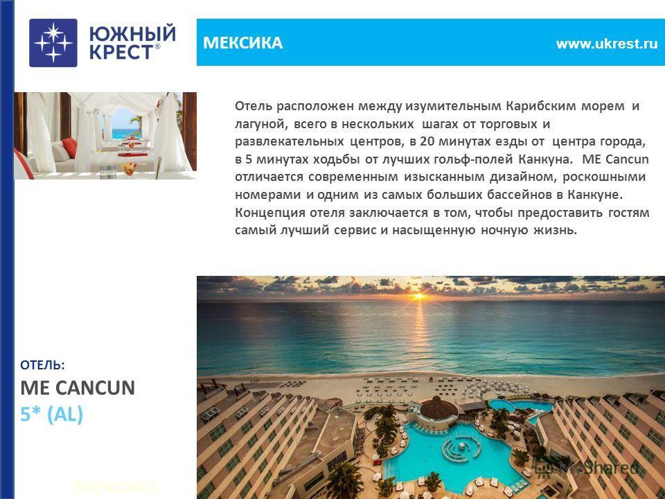 Мексика www.ukrest.ru МЕКСИКА Отель расположен между изумительным Карибским морем и лагуной, всего в нескольких шагах от торговых и развлекательных центров, в 20 минутах езды от центра города, в 5 минутах ходьбы от лучших гольф-полей Канкуна. ME Canc