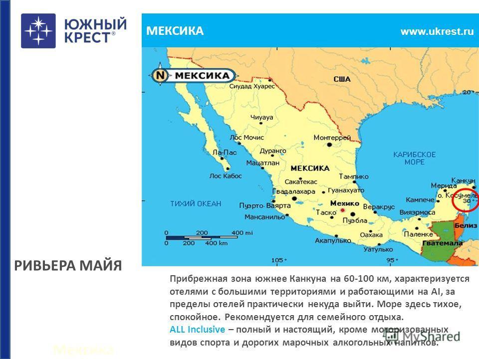 Мексика www.ukrest.ru МЕКСИКА РИВЬЕРА МАЙЯ Прибрежная зона южнее Канкуна на 60-100 км, характеризуется отелями с большими территориями и работающими на AI, за пределы отелей практически некуда выйти. Море здесь тихое, спокойное. Рекомендуется для сем