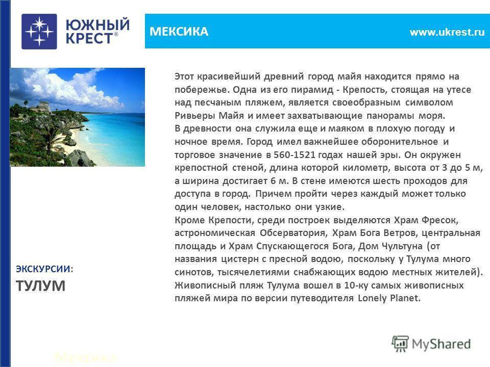 Мексика www.ukrest.ru МЕКСИКА Этот красивейший древний город майя находится прямо на побережье. Одна из его пирамид - Крепость, стоящая на утесе над песчаным пляжем, является своеобразным символом Ривьеры Майя и имеет захватывающие панорамы моря. В д