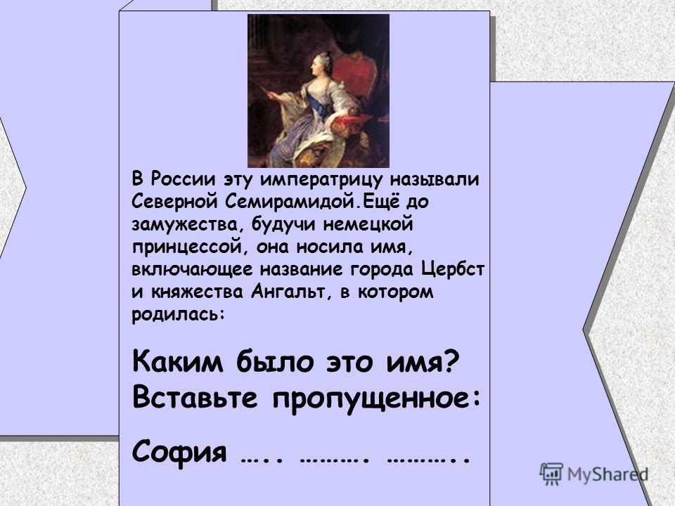 В России эту императрицу называли Северной Семирамидой.Ещё до замужества, будучи немецкой принцессой, она носила имя, включающее название города Цербст и княжества Ангальт, в котором родилась: Каким было это имя? Вставьте пропущенное: София ….. ……….