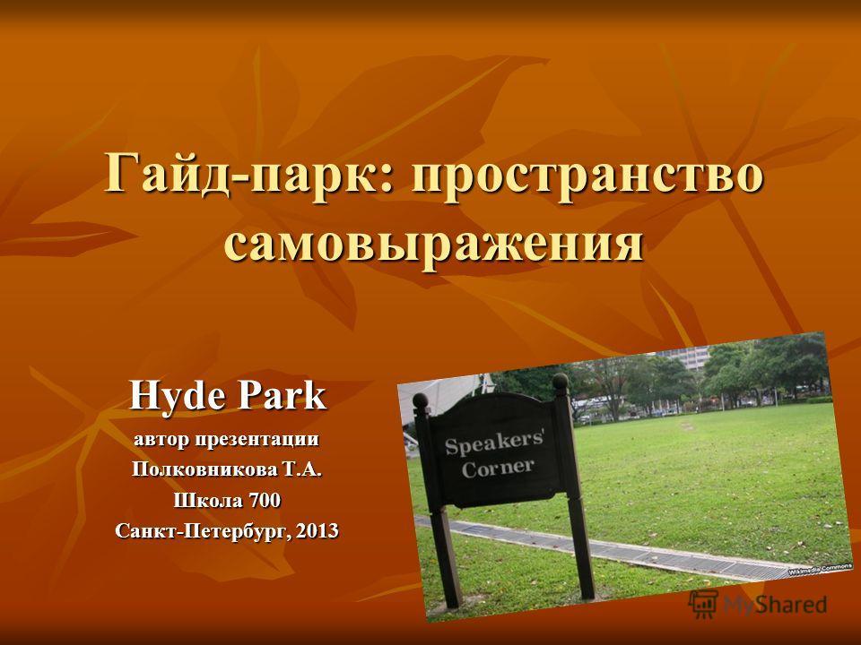 Гайд-парк: пространство самовыражения Hyde Park автор презентации Полковникова Т.А. Школа 700 Санкт-Петербург, 2013