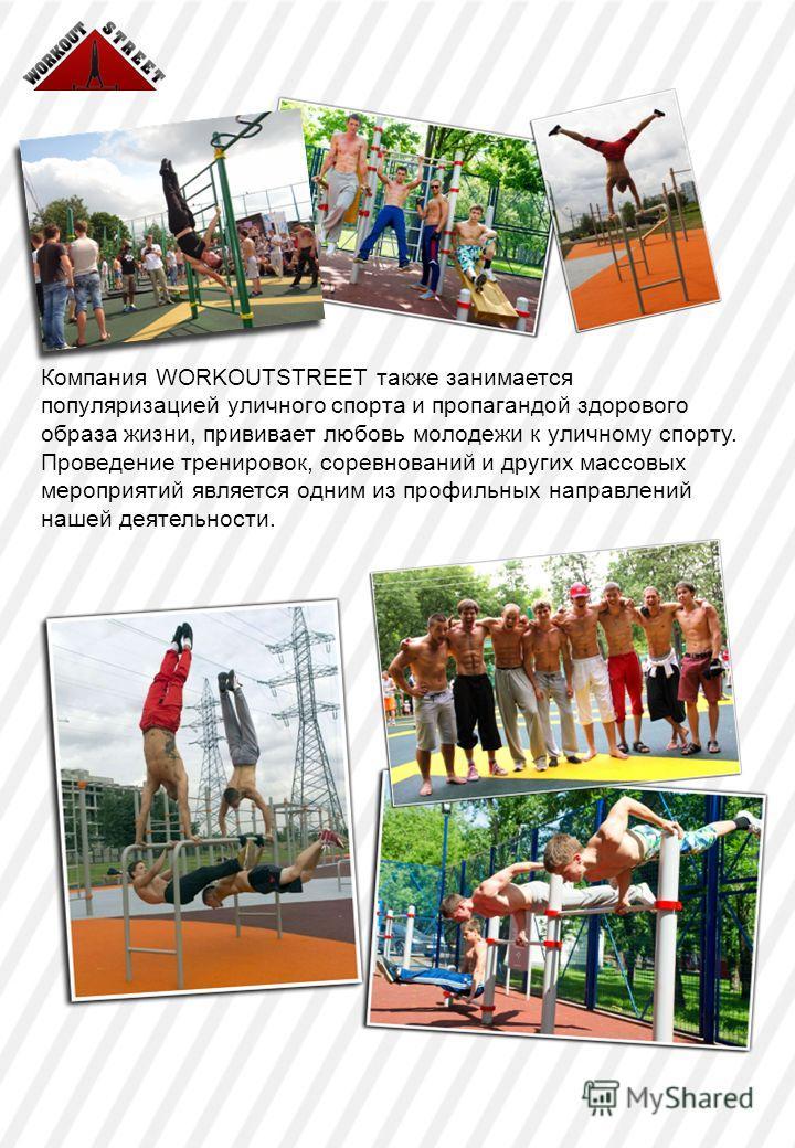 Компания WORKOUTSTREET также занимается популяризацией уличного спорта и пропагандой здорового образа жизни, прививает любовь молодежи к уличному спорту. Проведение тренировок, соревнований и других массовых мероприятий является одним из профильных н