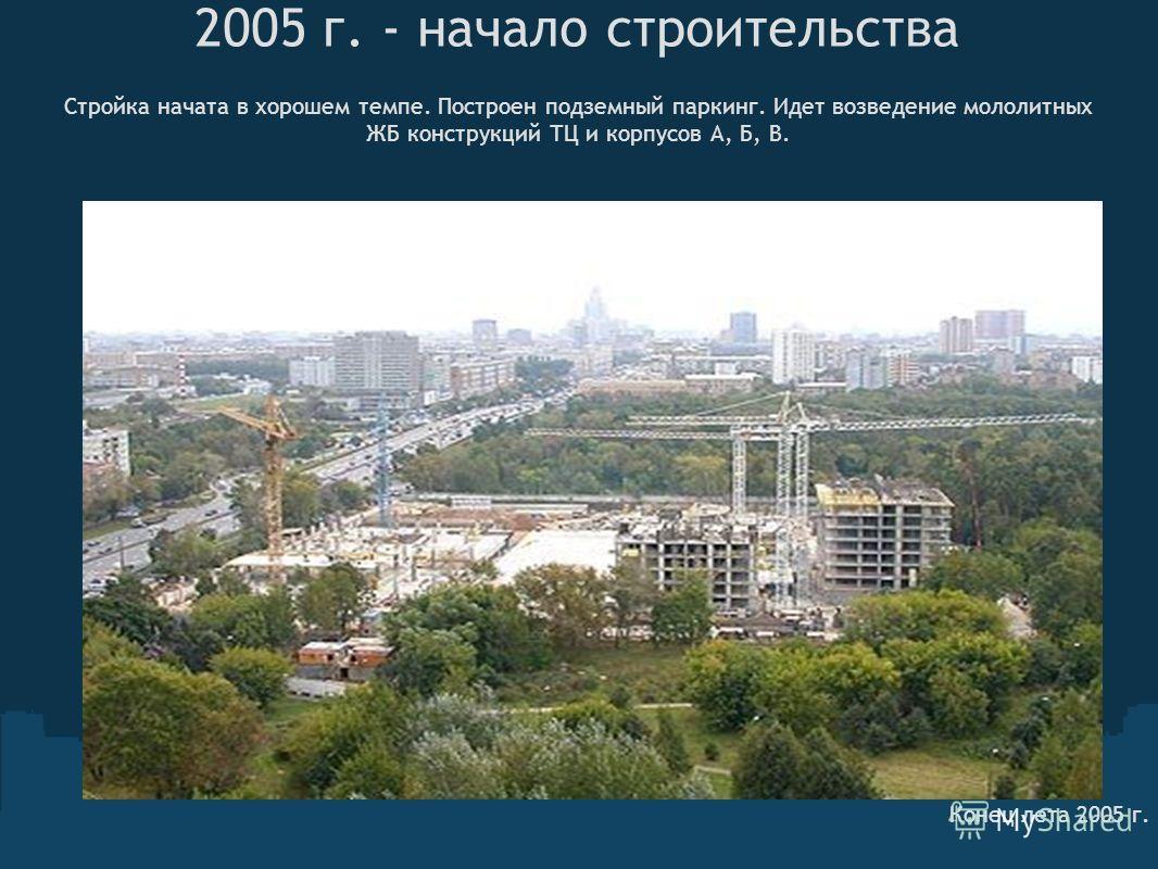 2005 г. - начало строительства Стройка начата в хорошем темпе. Построен подземный паркинг. Идет возведение мололитных ЖБ конструкций ТЦ и корпусов А, Б, В. Конец лета 2005 г.