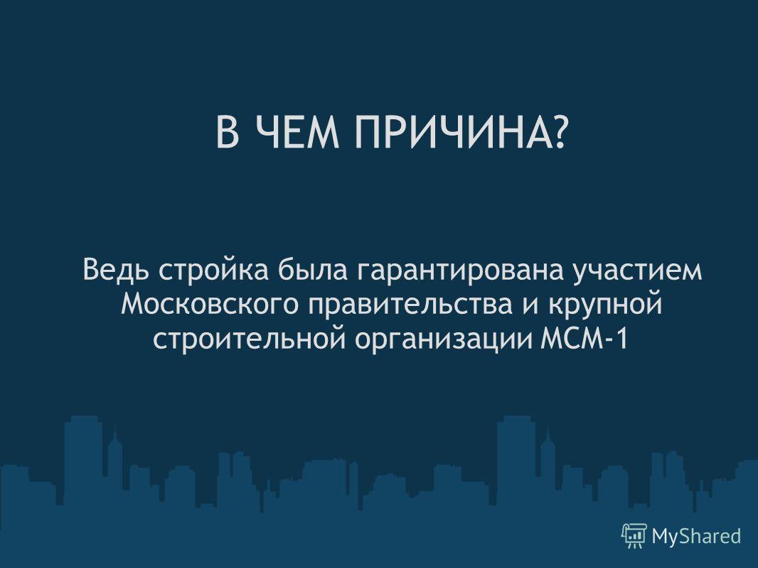 В ЧЕМ ПРИЧИНА? Ведь стройка была гарантирована участием Московского правительства и крупной строительной организации МСМ-1