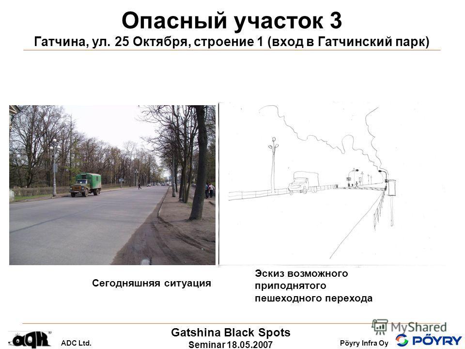 Gatshina Black Spots Seminar 18.05.2007 ADC Ltd.Pöyry Infra Oy Опасный участок 3 Гатчина, ул. 25 Октября, строение 1 (вход в Гатчинский парк) Сегодняшняя ситуация Эскиз возможного приподнятого пешеходного перехода