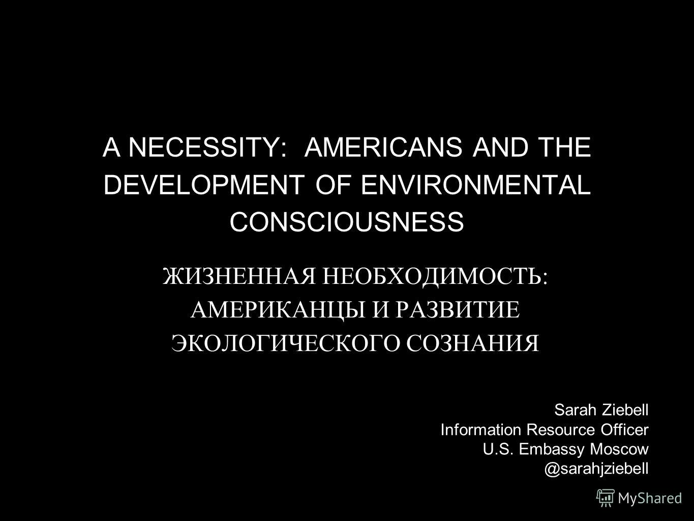 A NECESSITY: AMERICANS AND THE DEVELOPMENT OF ENVIRONMENTAL CONSCIOUSNESS ЖИЗНЕННАЯ НЕОБХОДИМОСТЬ: АМЕРИКАНЦЫ И РАЗВИТИЕ ЭКОЛОГИЧЕСКОГО СОЗНАНИЯ Sarah Ziebell Information Resource Officer U.S. Embassy Moscow @sarahjziebell