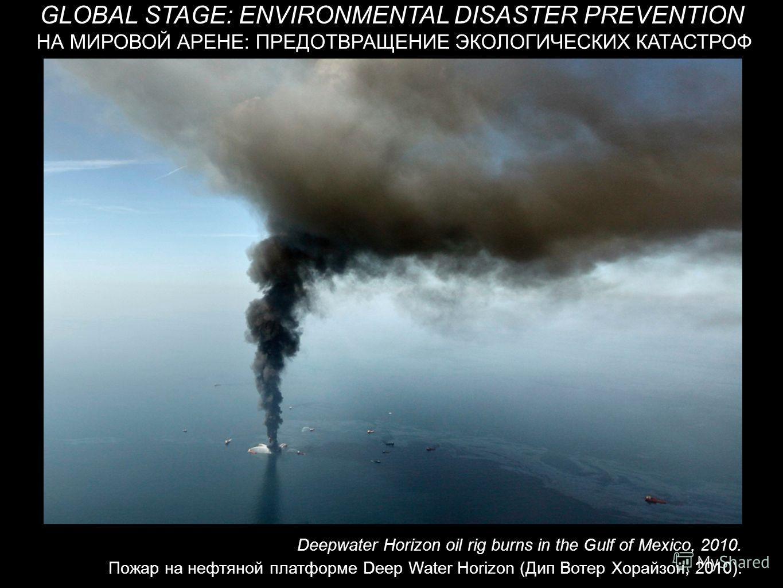 НА МИРОВОЙ АРЕНЕ: ПРЕДОТВРАЩЕНИЕ ЭКОЛОГИЧЕСКИХ КАТАСТРОФ GLOBAL STAGE: ENVIRONMENTAL DISASTER PREVENTION Deepwater Horizon oil rig burns in the Gulf of Mexico, 2010. Пожар на нефтяной платформе Deep Water Horizon (Дип Вотер Хорайзон, 2010).