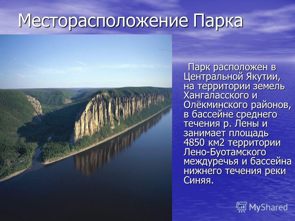 Месторасположение Парка Парк расположен в Центральной Якутии, на территории земель Хангаласского и Олёкминского районов, в бассейне среднего течения р. Лены и занимает площадь 4850 км 2 территории Лено-Буотамского междуречья и бассейна нижнего течени