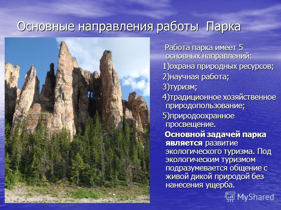Основные направления работы Парка Работа парка имеет 5 основных направлений: Работа парка имеет 5 основных направлений: 1)охрана природных ресурсов; 1)охрана природных ресурсов; 2)научная работа; 2)научная работа; 3)туризм; 3)туризм; 4)традиционное х
