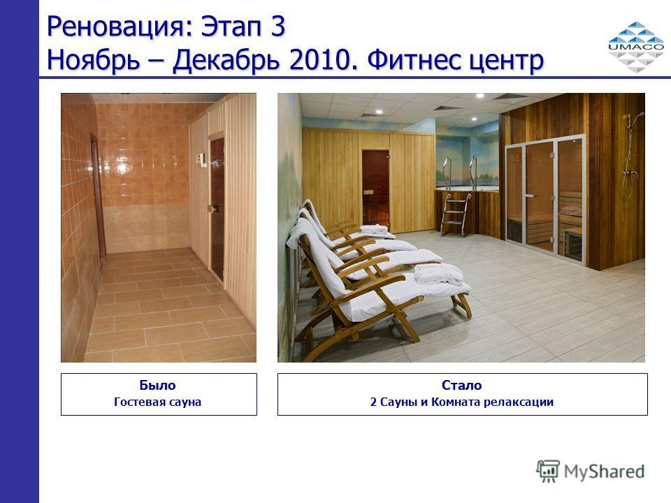 Реновация: Этап 3 Ноябрь – Декабрь 2010. Фитнес центр Было Гостевая сауна Стало 2 Сауны и Комната релаксации
