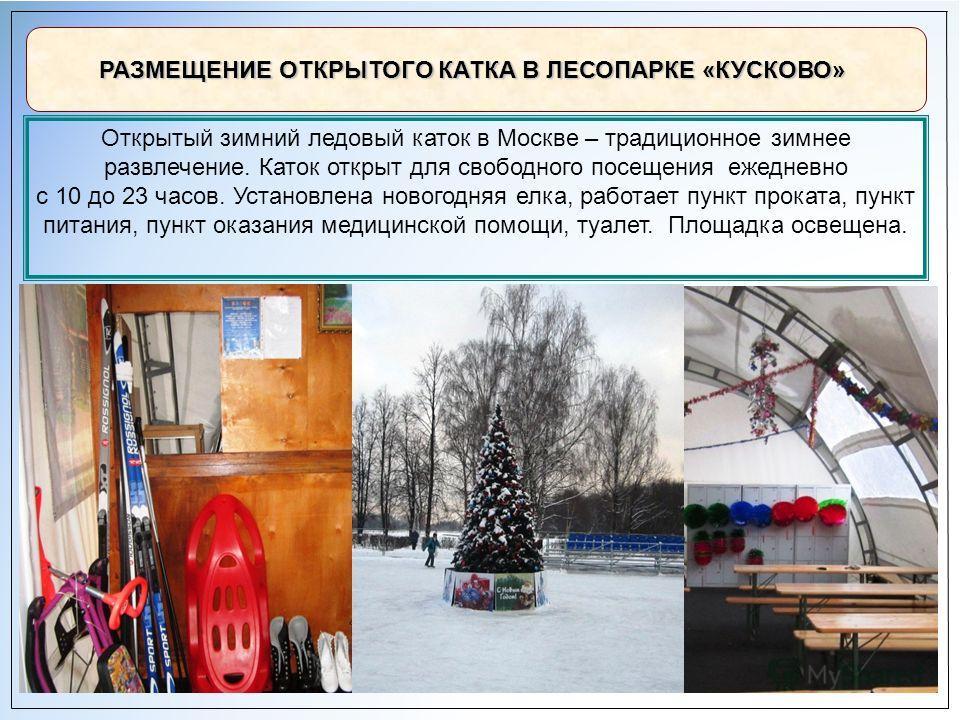 10 РАЗМЕЩЕНИЕ ОТКРЫТОГО КАТКА В ЛЕСОПАРКЕ «КУСКОВО» Открытый зимний ледовый каток в Москве – традиционное зимнее развлечение. Каток открыт для свободного посещения ежедневно с 10 до 23 часов. Установлена новогодняя елка, работает пункт проката, пункт