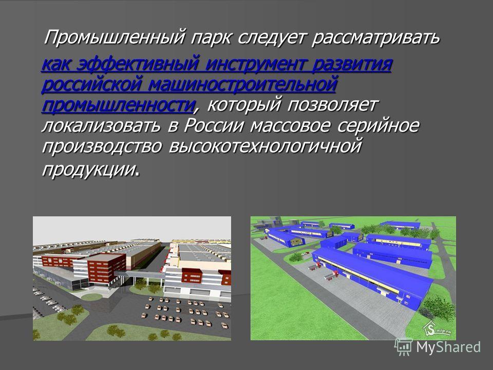 Промышленный парк следует рассматривать Промышленный парк следует рассматривать как эффективный инструмент развития российской машиностроительной промышленности, который позволяет локализовать в России массовое серийное производство высокотехнологичн