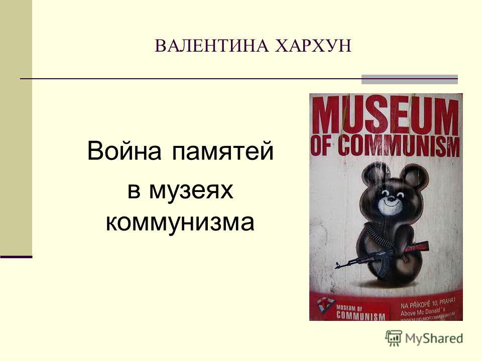 ВАЛЕНТИНА ХАРХУН Война памятей в музеях коммунизма