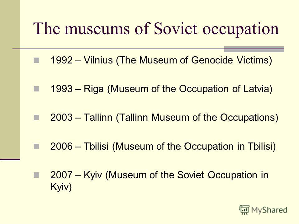 The museums of Soviet occupation 1992 – Vilnius (The Museum of Genocide Victims) 1993 – Riga (Museum of the Occupation of Latvia) 2003 – Tallinn (Tallinn Museum of the Occupations) 2006 – Tbilisi (Museum of the Occupation in Tbilisi) 2007 – Kyiv (Mus