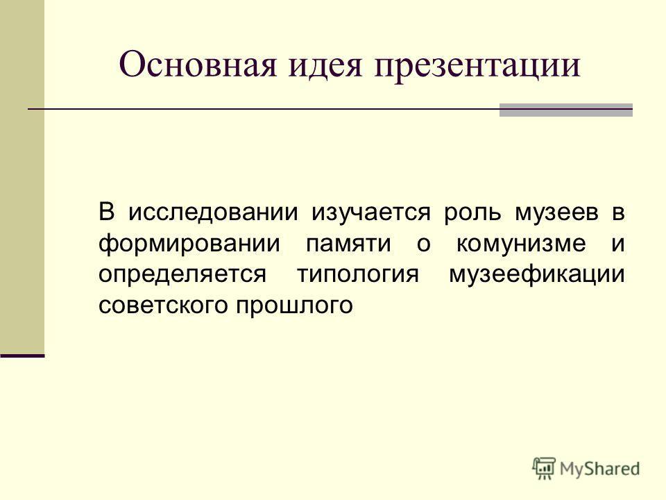 Основная идея презентации В исследовании изучается роль музеев в формировании памяти о комунизме и определяется типология музеефикации советского прошлого