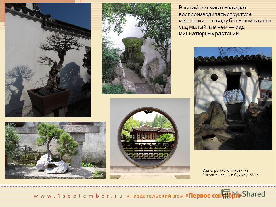 В китайских частных садах воспроизводилась структура матрешки в саду большом таился сад малый, а в нем сад миниатюрных растений. Сад скромного чиновника (Чжочжэнюань) в Сучжоу. XVI в.