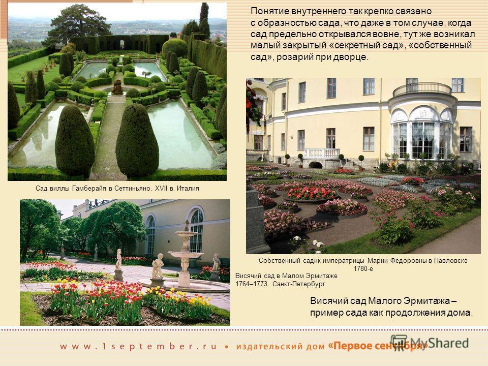 Понятие внутреннего так крепко связано с образностью сада, что даже в том случае, когда сад предельно открывался вовне, тут же возникал малый закрытый «секретный сад», «собственный сад», розарий при дворце. Сад виллы Гамберайя в Сеттиньяно. XVII в. И