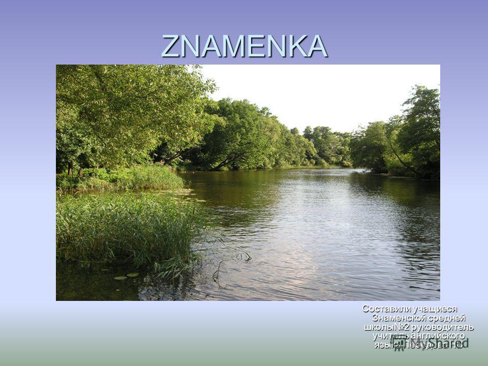 ZNAMENKA Составили учащиеся Знаменской средней школы 2 руководитель учитель английского языка Лебедева НВ