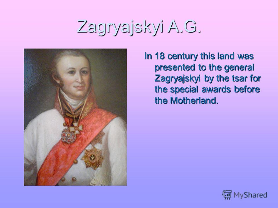 Zagryajskyi A.G. In 18 century this land was presented to the general Zagryajskyi by the tsar for the special awards before the Motherland.