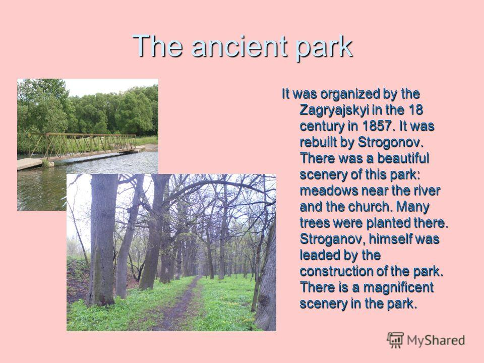 The ancient park It was organized by the Zagryajskyi in the 18 century in 1857. It was rebuilt by Strogonov. There was a beautiful scenery of this park: meadows near the river and the church. Many trees were planted there. Stroganov, himself was lead