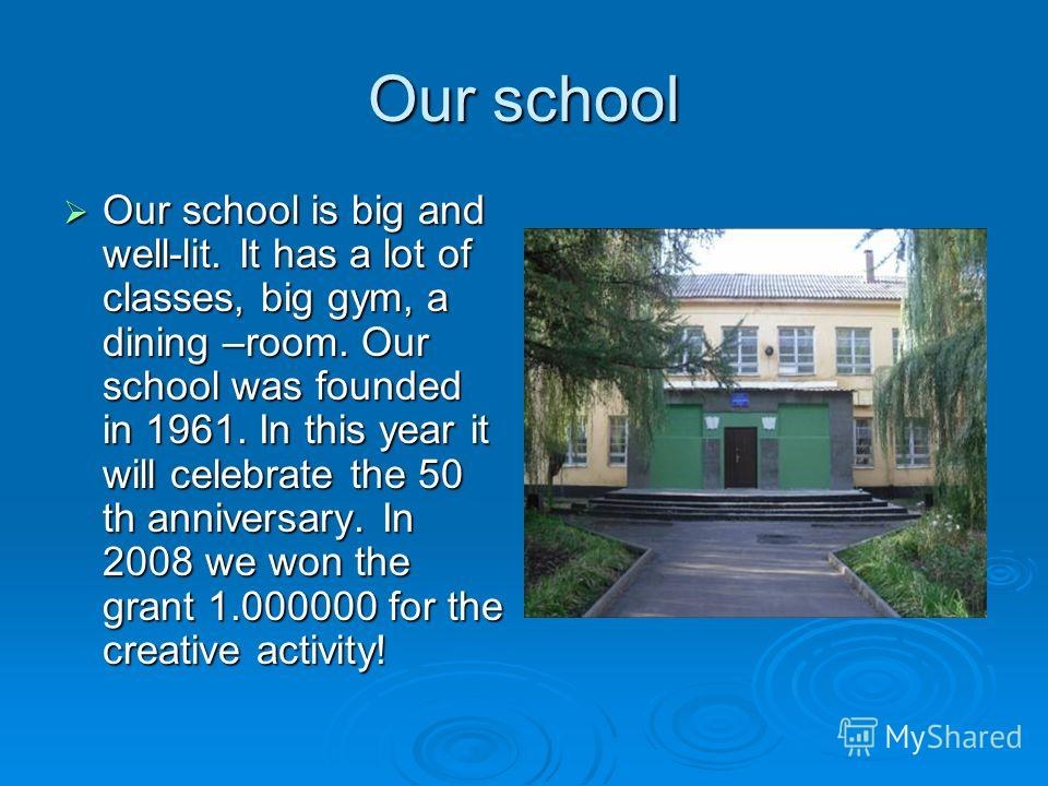 Our school Our school is big and well-lit. It has a lot of classes, big gym, a dining –room. Our school was founded in 1961. In this year it will celebrate the 50 th anniversary. In 2008 we won the grant 1.000000 for the creative activity! Our school
