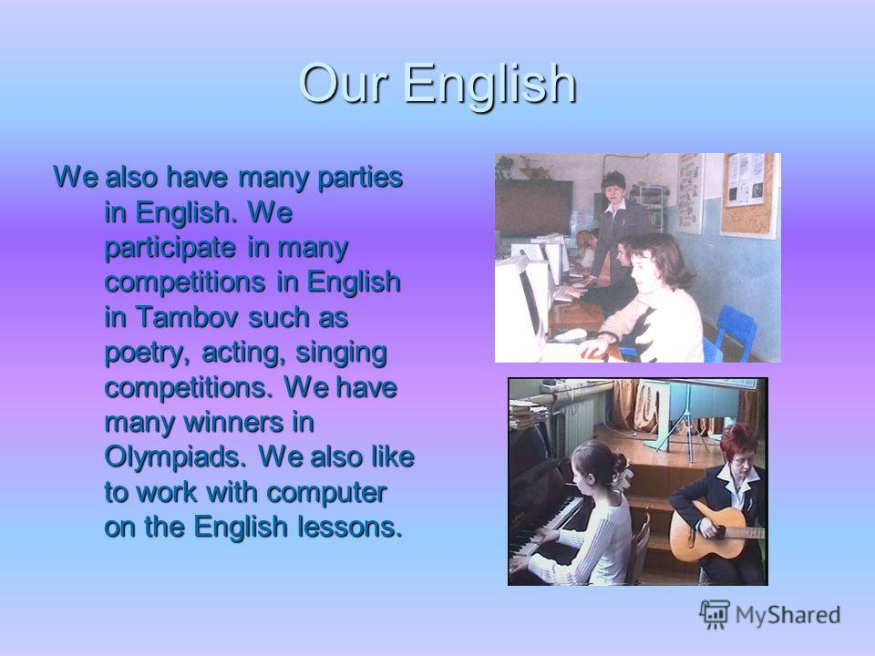 Our English We also have many parties in English. We participate in many competitions in English in Tambov such as poetry, acting, singing competitions. We have many winners in Olympiads. We also like to work with computer on the English lessons.