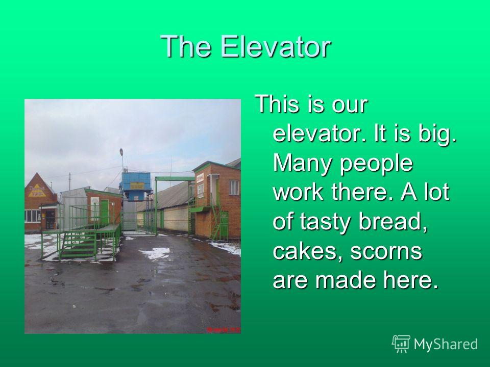 The Elevator This is our elevator. It is big. Many people work there. A lot of tasty bread, cakes, scorns are made here.