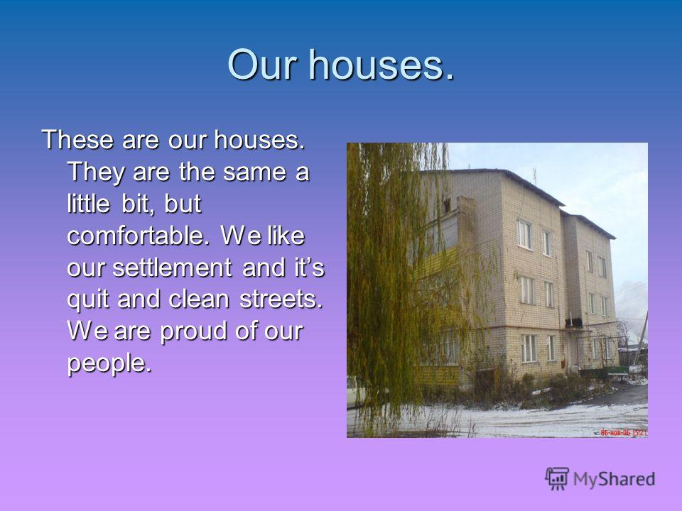 Our houses. These are our houses. They are the same a little bit, but comfortable. We like our settlement and its quit and clean streets. We are proud of our people.