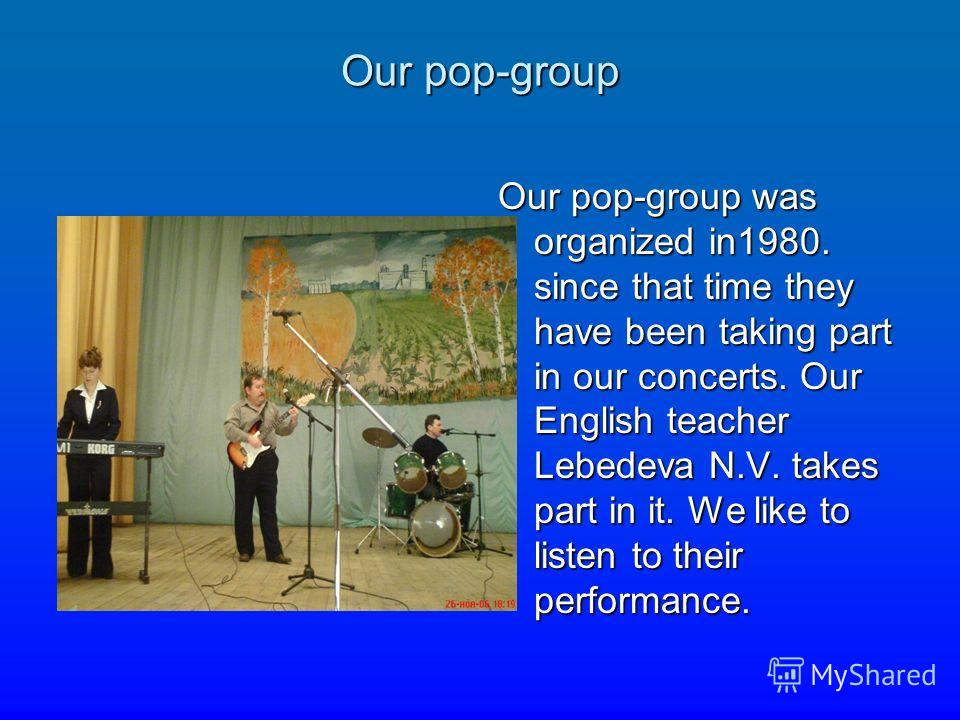 Our pop-group Our pop-group was organized in1980. since that time they have been taking part in our concerts. Our English teacher Lebedeva N.V. takes part in it. We like to listen to their performance.