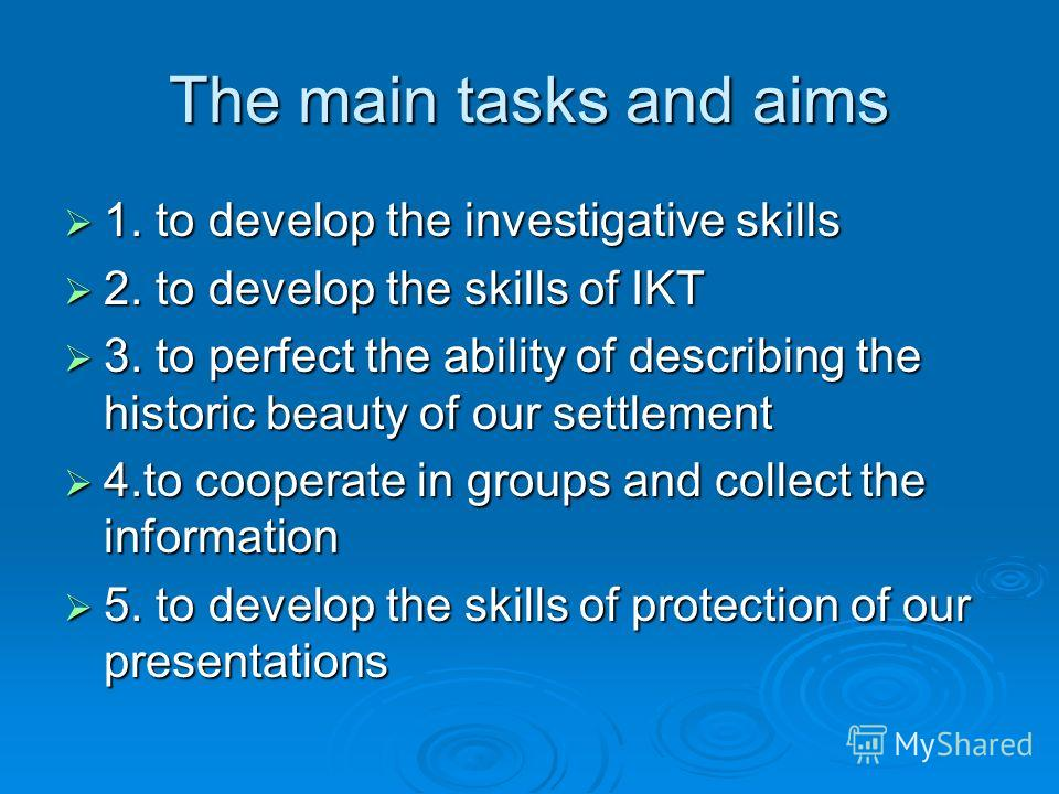 The main tasks and aims 1. to develop the investigative skills 1. to develop the investigative skills 2. to develop the skills of IKT 2. to develop the skills of IKT 3. to perfect the ability of describing the historic beauty of our settlement 3. to