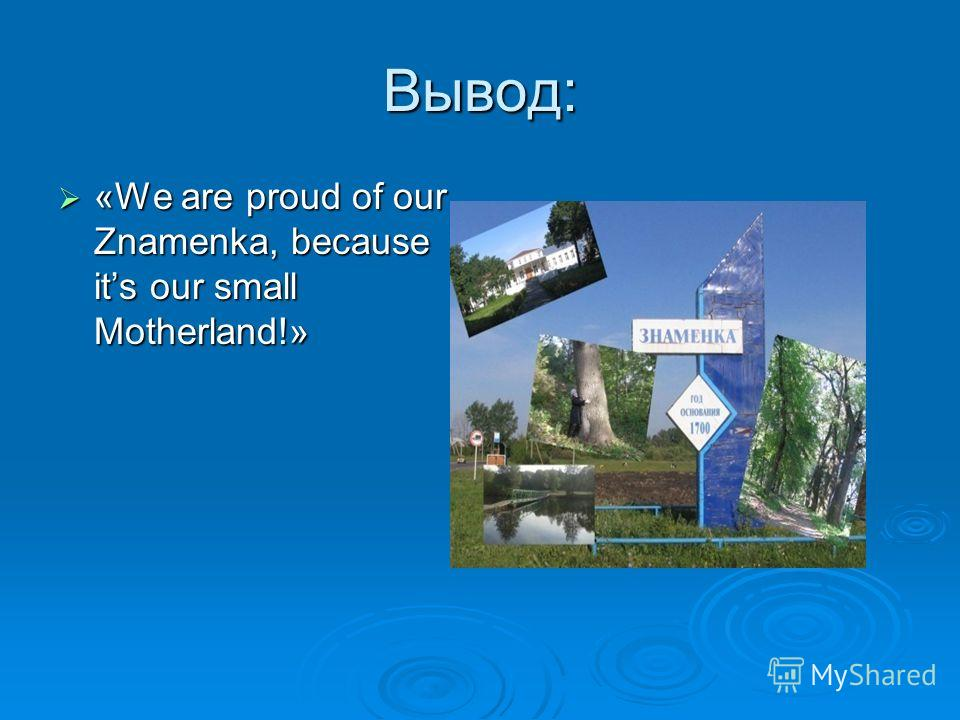Вывод: «We are proud of our Znamenka, because its our small Motherland!» «We are proud of our Znamenka, because its our small Motherland!»