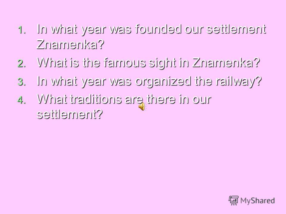 1. In what year was founded our settlement Znamenka? 2. What is the famous sight in Znamenka? 3. In what year was organized the railway? 4. What traditions are there in our settlement?