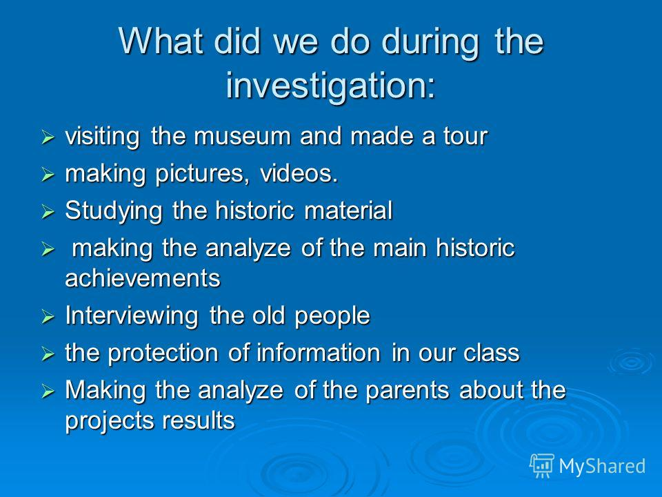 What did we do during the investigation: visiting the museum and made a tour visiting the museum and made a tour making pictures, videos. making pictures, videos. Studying the historic material Studying the historic material making the analyze of the