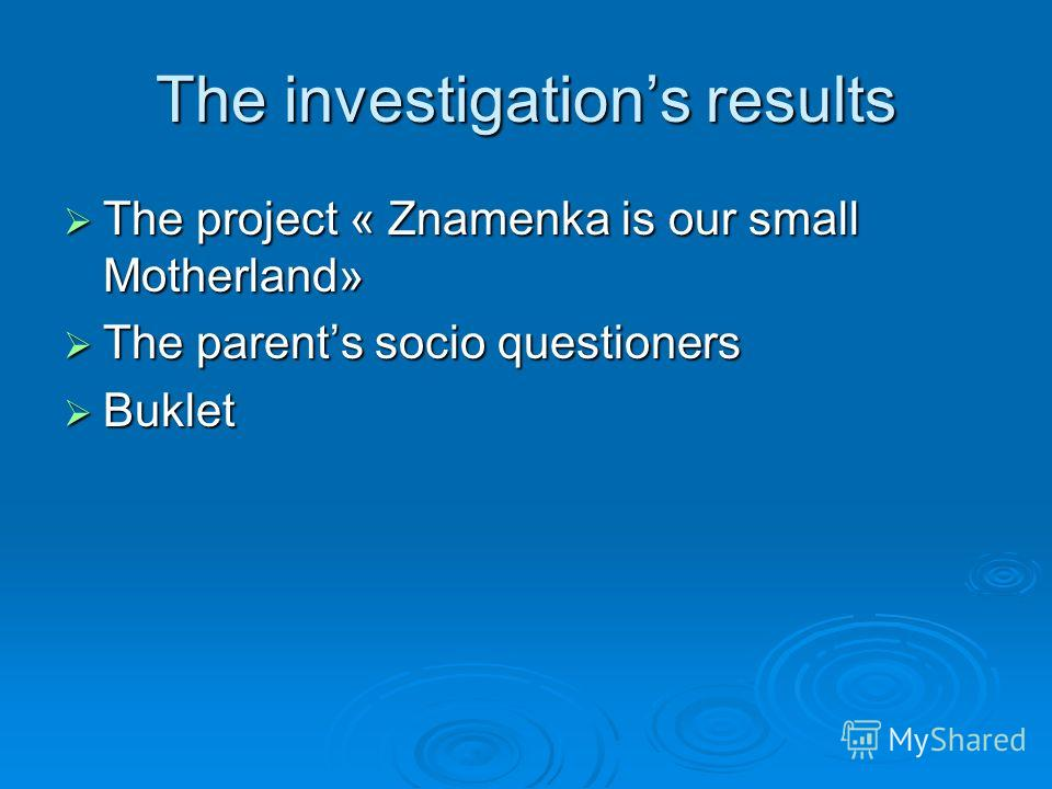 The investigations results The project « Znamenka is our small Motherland» The project « Znamenka is our small Motherland» The parents socio questioners The parents socio questioners Buklet Buklet