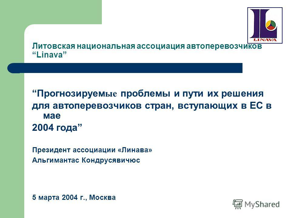 Литовская национальная ассоциация автоперевозчиков Linava Прогнозируем ые проблемы и пути их решения для автоперевозчиков стран, вступающих в ЕС в мае 2004 года Президент ассоциации «Линава» Альгимантас Кондрусявичюс 5 марта 2004 г., Mосква