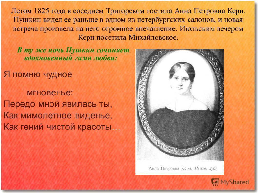 Летом 1825 года в соседнем Тригорском гостила Анна Петровна Керн. Пушкин видел ее раньше в одном из петербургских салонов, и новая встреча произвела на него огромное впечатление. Июльским вечером Керн посетила Михайловское. В ту же ночь Пушкин сочиня