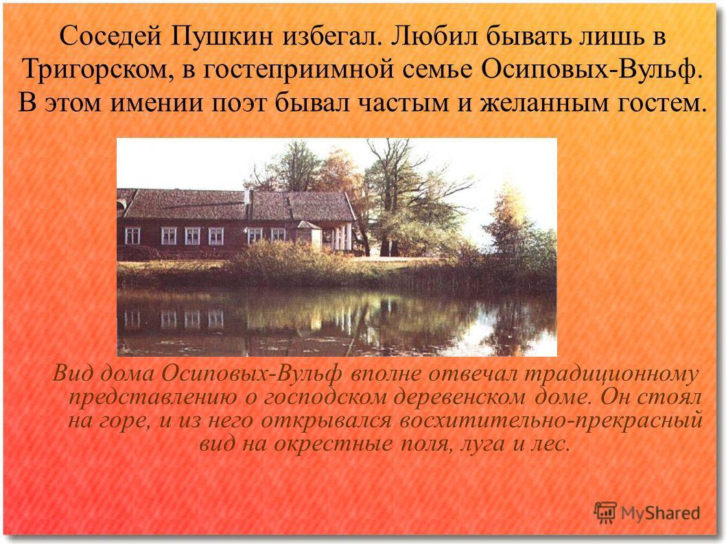Соседей Пушкин избегал. Любил бывать лишь в Тригорском, в гостеприимной семье Осиповых-Вульф. В этом имении поэт бывал частым и желанным гостем. Вид дома Осиповых-Вульф вполне отвечал традиционному представлению о господском деревенском доме. Он стоя
