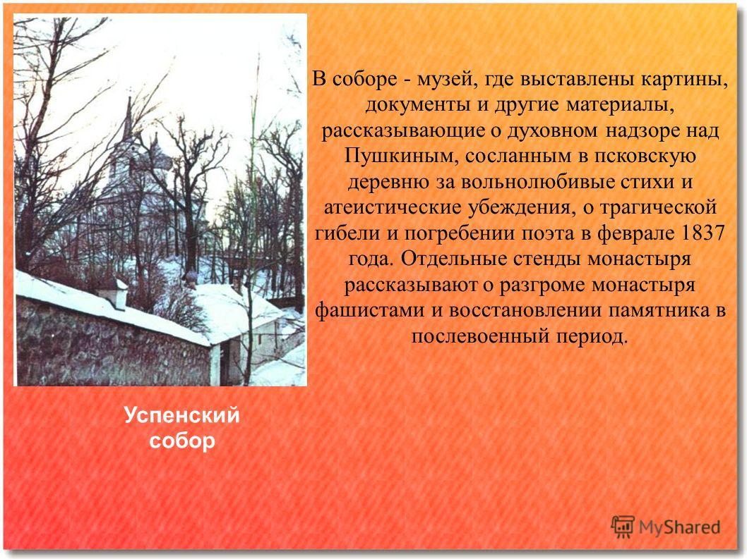 В соборе - музей, где выставлены картины, документы и другие материалы, рассказывающие о духовном надзоре над Пушкиным, сосланным в псковскую деревню за вольнолюбивые стихи и атеистические убеждения, о трагической гибели и погребении поэта в феврале