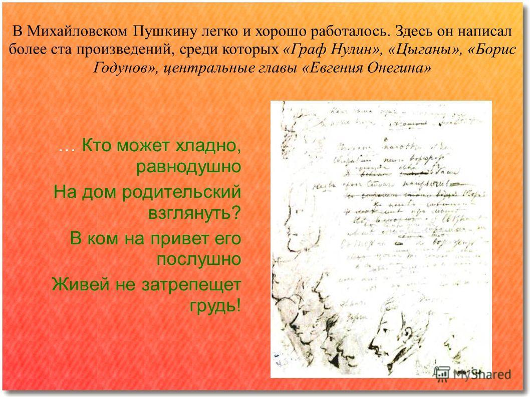 В Михайловском Пушкину легко и хорошо работалось. Здесь он написал более ста произведений, среди которых «Граф Нулин», «Цыганы», «Борис Годунов», центральные главы «Евгения Онегина» … Кто может хладно, равнодушно На дом родительский взглянуть? В ком