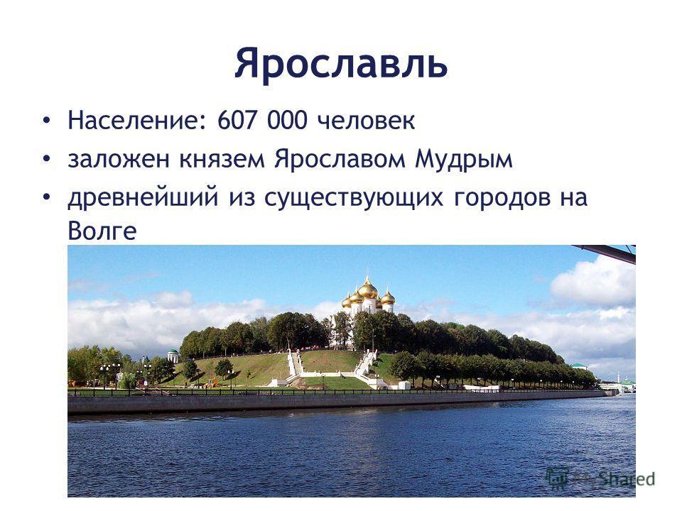 Ярославль Население: 607 000 человек заложен князем Ярославом Мудрым древнейший из существующих городов на Волге