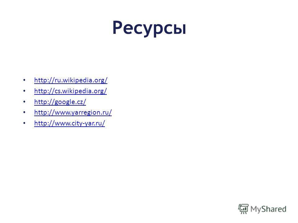Pесурсы http://ru.wikipedia.org/ http://cs.wikipedia.org/ http://google.cz/ http://www.yarregion.ru/ http://www.city-yar.ru/
