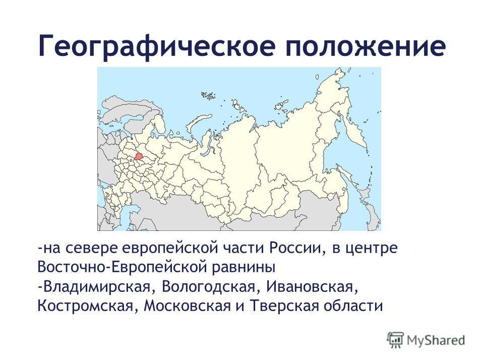 Географическое положение -на севере европейской части России, в центре Восточно-Европейской равнины -Владимирская, Вологодская, Ивановская, Костромская, Московская и Тверская области