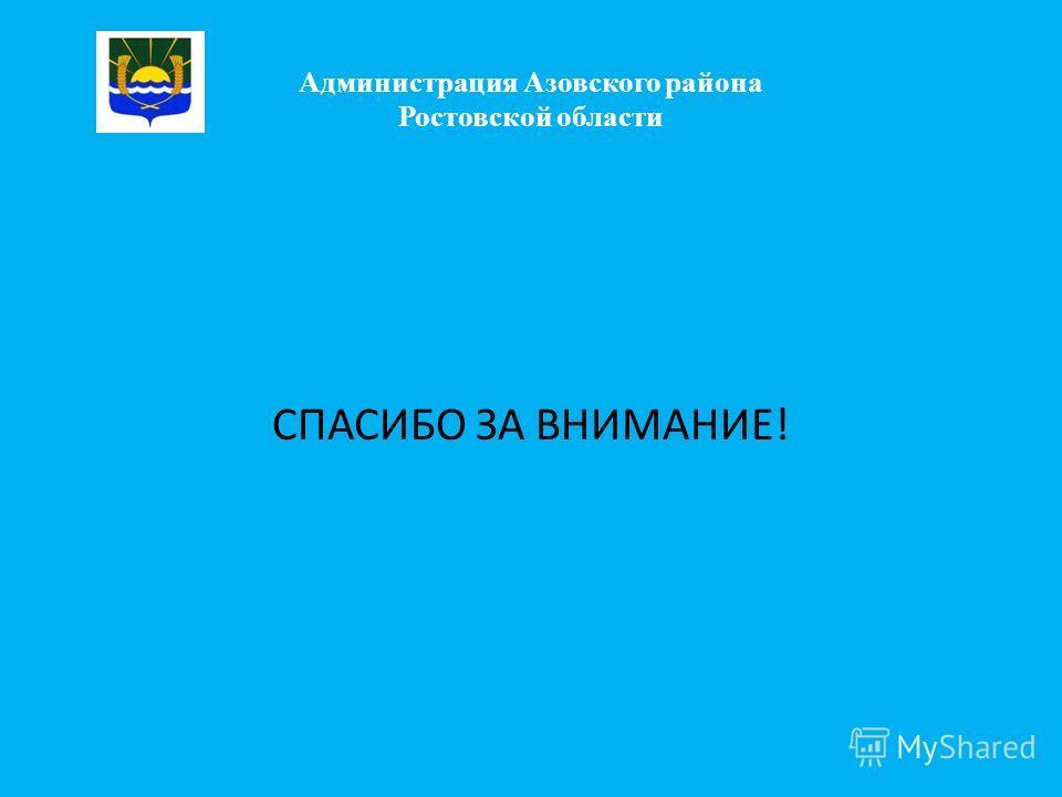 Администрация Азовского района Ростовской области СПАСИБО ЗА ВНИМАНИЕ!