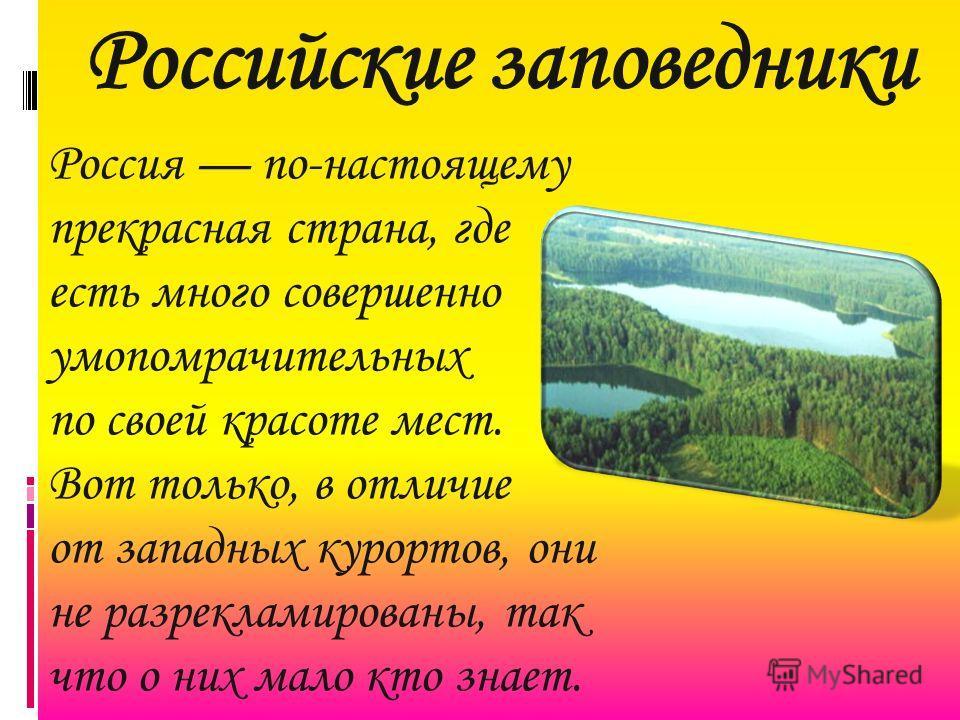Российские заповедники Россия по-настоящему прекрасная страна, где есть много совершенно умопомрачительных по своей красоте мест. Вот только, в отличие от западных курортов, они не разрекламированы, так что о них мало кто знает.