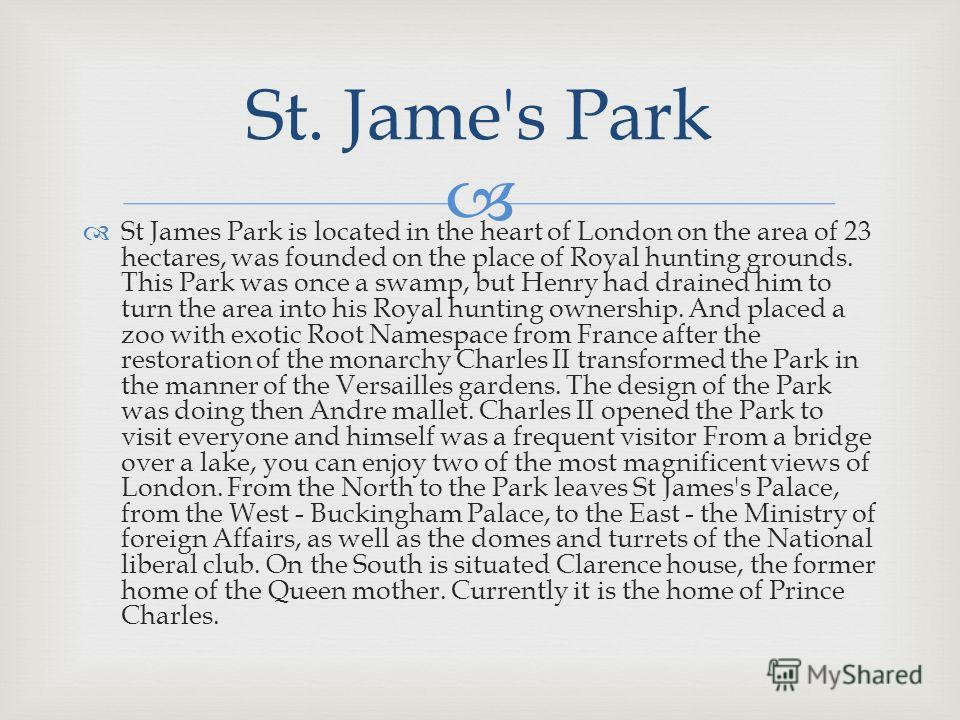 St James Park is located in the heart of London on the area of 23 hectares, was founded on the place of Royal hunting grounds. This Park was once a swamp, but Henry had drained him to turn the area into his Royal hunting ownership. And placed a zoo w