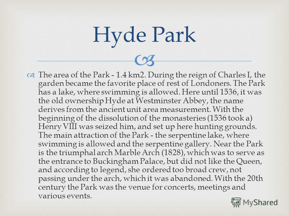 The area of the Park - 1.4 km2. During the reign of Charles I, the garden became the favorite place of rest of Londoners. The Park has a lake, where swimming is allowed. Here until 1536, it was the old ownership Hyde at Westminster Abbey, the name de