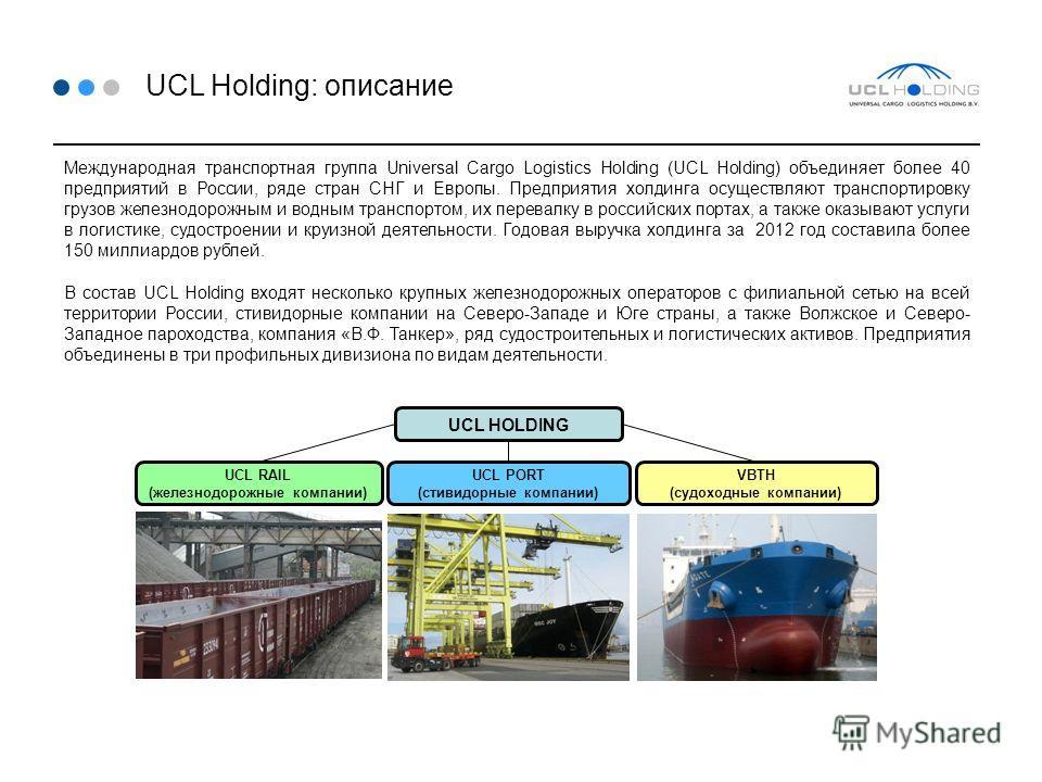 UCL Holding: описание Международная транспортная группа Universal Cargo Logistics Holding (UCL Holding) объединяет более 40 предприятий в России, ряде стран СНГ и Европы. Предприятия холдинга осуществляют транспортировку грузов железнодорожным и водн
