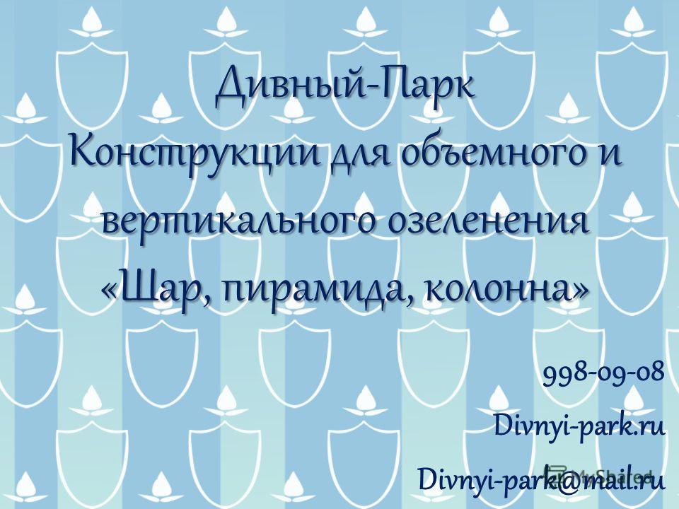 Дивный-Парк Конструкции для объемного и вертикального озеленения «Шар, пирамида, колонна» 998-09-08 Divnyi-park.ru Divnyi-park@mail.ru